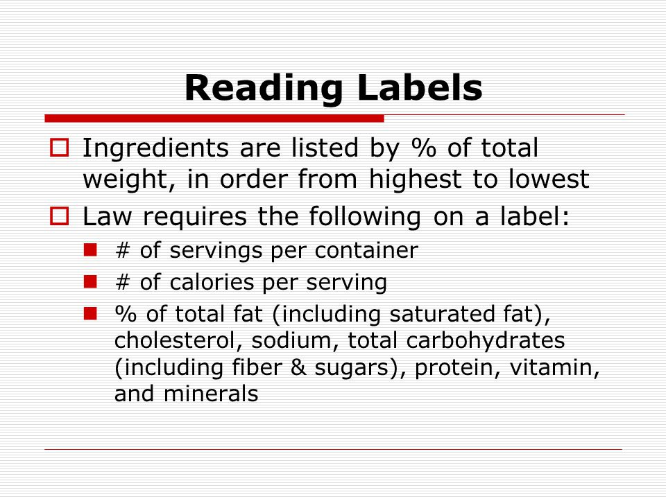 Reading Labels Ingredients are listed by % of total weight, in order from highest to lowest Law requires the following on a label: # of servings per c