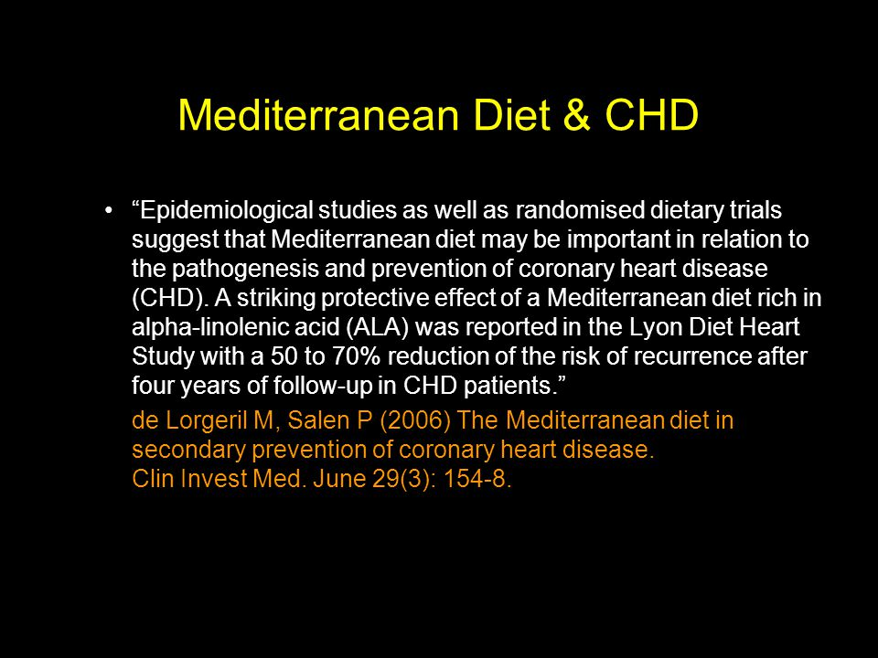 Mediterranean Diet & CHD Epidemiological studies as well as randomised dietary trials suggest that Mediterranean diet may be important in relation to the pathogenesis and prevention of coronary heart disease (CHD).