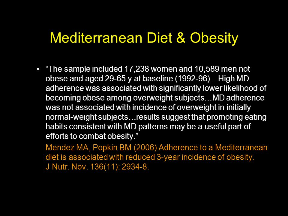 Mediterranean Diet & Obesity The sample included 17,238 women and 10,589 men not obese and aged 29-65 y at baseline (1992-96)…High MD adherence was associated with significantly lower likelihood of becoming obese among overweight subjects…MD adherence was not associated with incidence of overweight in initially normal-weight subjects…results suggest that promoting eating habits consistent with MD patterns may be a useful part of efforts to combat obesity.