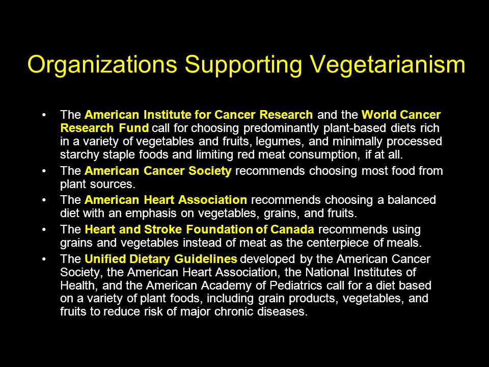Organizations Supporting Vegetarianism The American Institute for Cancer Research and the World Cancer Research Fund call for choosing predominantly plant-based diets rich in a variety of vegetables and fruits, legumes, and minimally processed starchy staple foods and limiting red meat consumption, if at all.