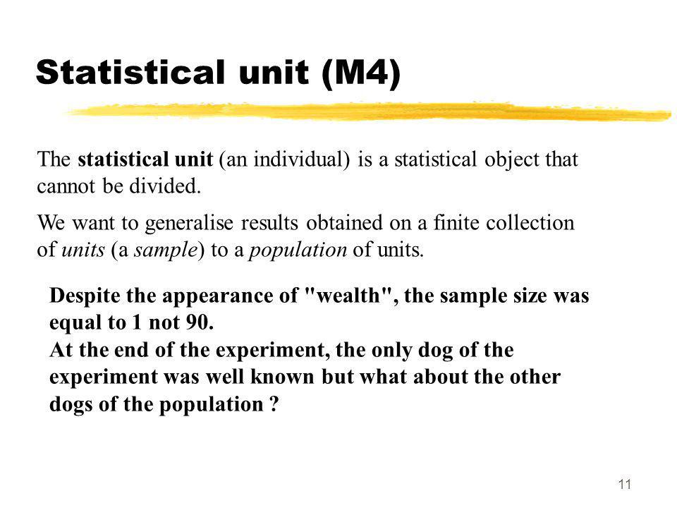11 Statistical unit (M4) The statistical unit (an individual) is a statistical object that cannot be divided.