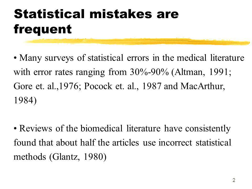 2 Statistical mistakes are frequent Many surveys of statistical errors in the medical literature with error rates ranging from 30%-90% (Altman, 1991; Gore et.