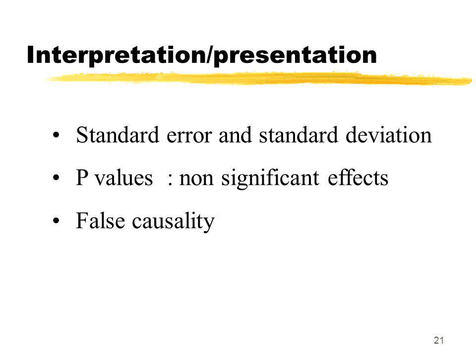 21 Interpretation/presentation Standard error and standard deviation P values : non significant effects False causality