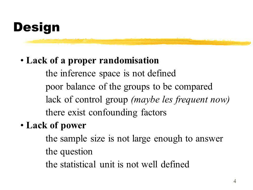 4 Design Lack of a proper randomisation the inference space is not defined poor balance of the groups to be compared lack of control group (maybe les frequent now) there exist confounding factors Lack of power the sample size is not large enough to answer the question the statistical unit is not well defined