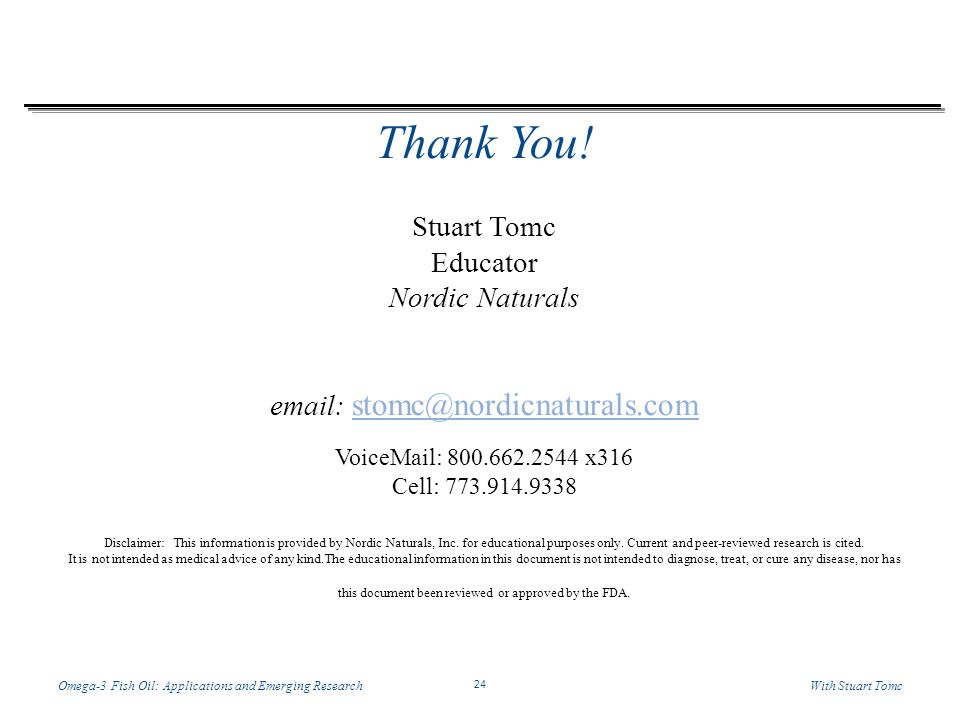 Temp-A.ppt 6/8/2014 24 24 Omega-3 Fish Oil: Applications and Emerging ResearchWith Stuart Tomc Thank You! Stuart Tomc Educator Nordic Naturals email: