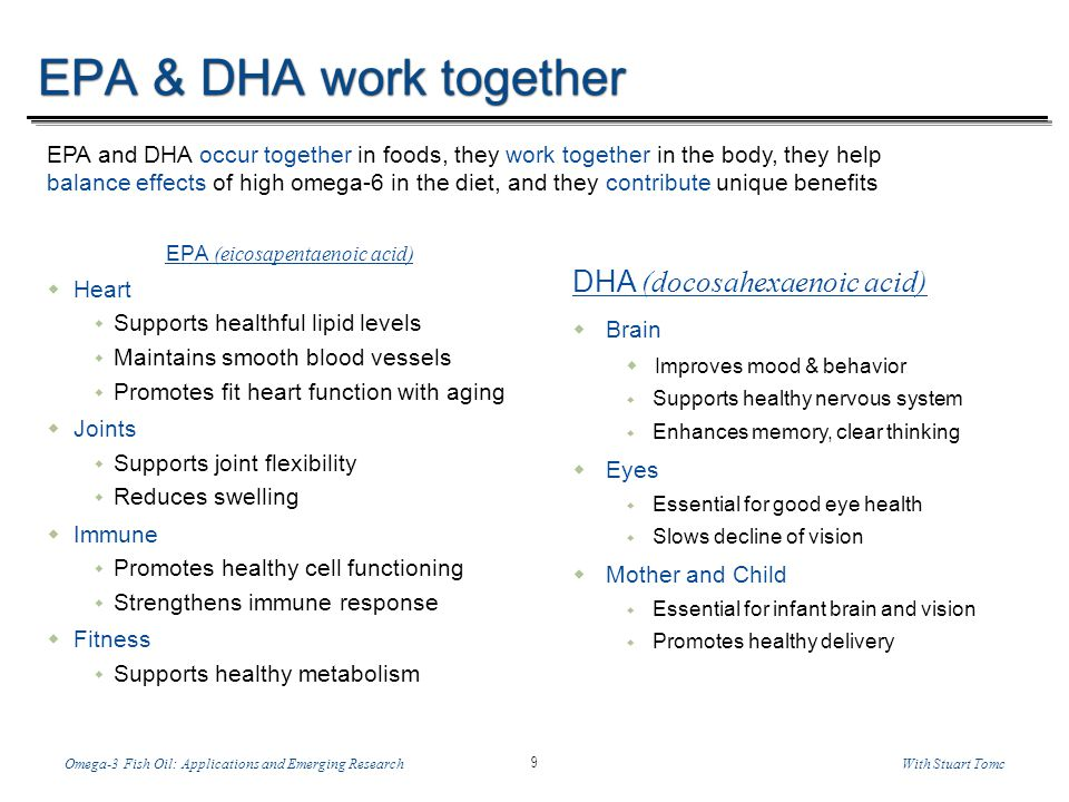 Temp-A.ppt 6/8/2014 9 9 Omega-3 Fish Oil: Applications and Emerging ResearchWith Stuart Tomc EPA & DHA work together EPA (eicosapentaenoic acid) Heart Supports healthful lipid levels Maintains smooth blood vessels Promotes fit heart function with aging Joints Supports joint flexibility Reduces swelling Immune Promotes healthy cell functioning Strengthens immune response Fitness Supports healthy metabolism EPA and DHA occur together in foods, they work together in the body, they help balance effects of high omega-6 in the diet, and they contribute unique benefits DHA (docosahexaenoic acid) Brain Improves mood & behavior Supports healthy nervous system Enhances memory, clear thinking Eyes Essential for good eye health Slows decline of vision Mother and Child Essential for infant brain and vision Promotes healthy delivery