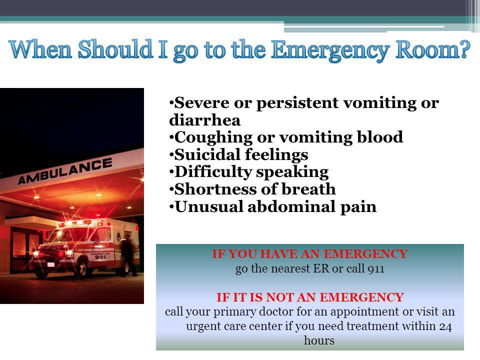 IF YOU HAVE AN EMERGENCY go the nearest ER or call 911 IF IT IS NOT AN EMERGENCY call your primary doctor for an appointment or visit an urgent care center if you need treatment within 24 hours Severe or persistent vomiting or diarrhea Coughing or vomiting blood Suicidal feelings Difficulty speaking Shortness of breath Unusual abdominal pain