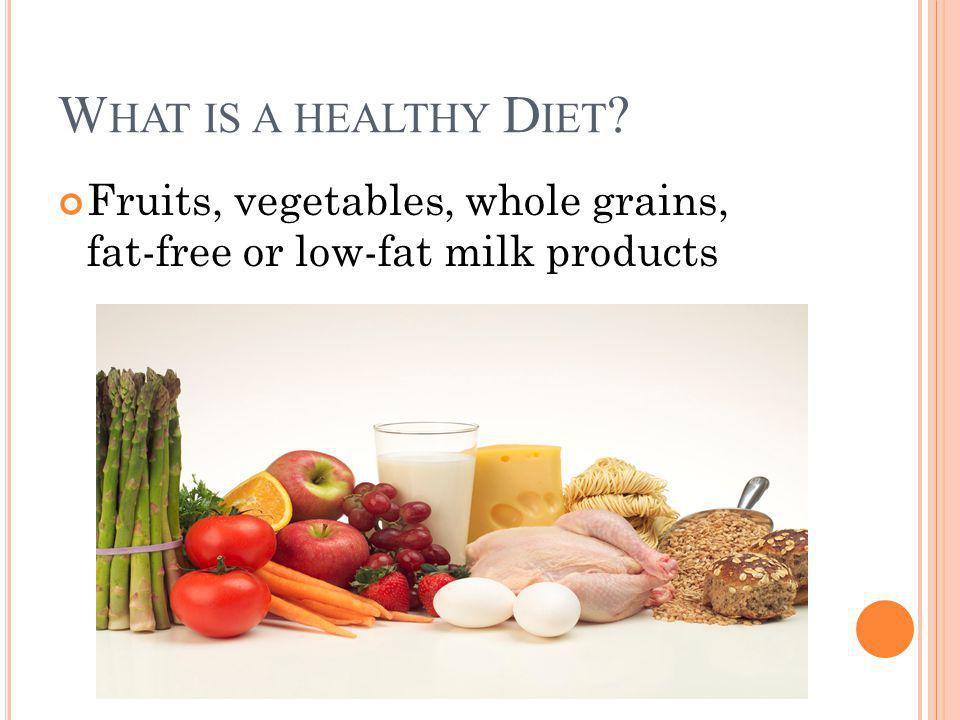 W HAT IS A HEALTHY D IET Fruits, vegetables, whole grains, fat-free or low-fat milk products