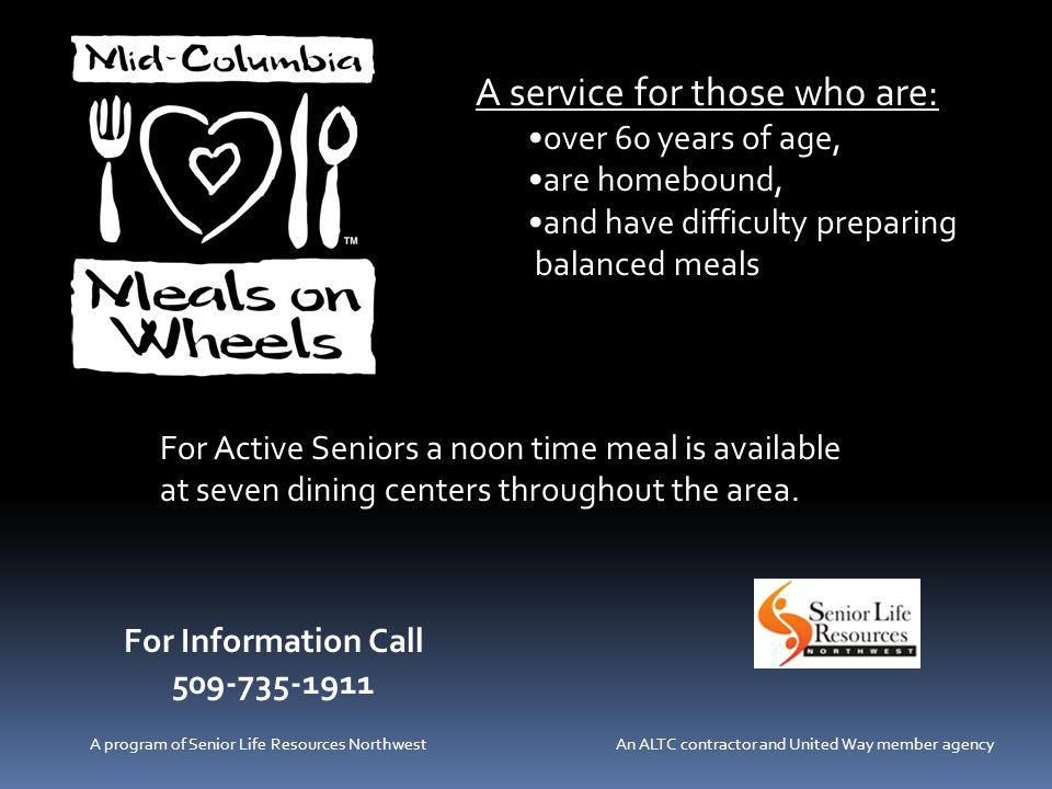 A service for those who are: over 60 years of age, are homebound, and have difficulty preparing balanced meals For Information Call 509-735-1911 A program of Senior Life Resources Northwest An ALTC contractor and United Way member agency For Active Seniors a noon time meal is available at seven dining centers throughout the area.