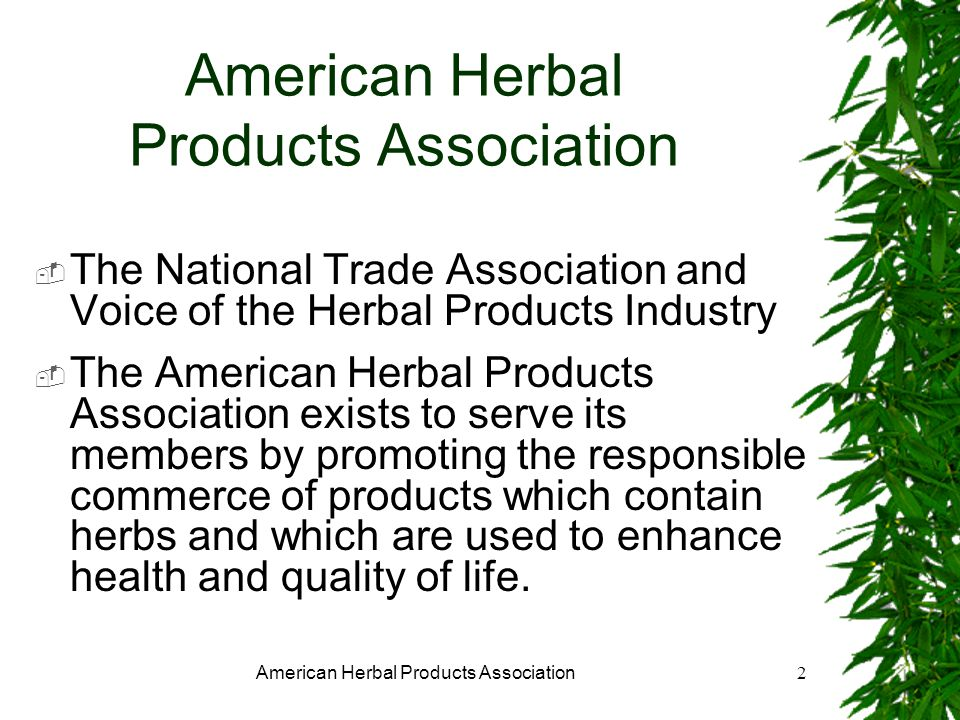 American Herbal Products Association2 The National Trade Association and Voice of the Herbal Products Industry The American Herbal Products Association exists to serve its members by promoting the responsible commerce of products which contain herbs and which are used to enhance health and quality of life.