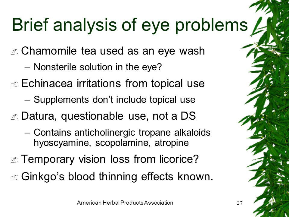 American Herbal Products Association27 Brief analysis of eye problems Chamomile tea used as an eye wash –Nonsterile solution in the eye.