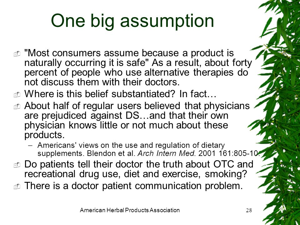 American Herbal Products Association28 One big assumption Most consumers assume because a product is naturally occurring it is safe As a result, about forty percent of people who use alternative therapies do not discuss them with their doctors.