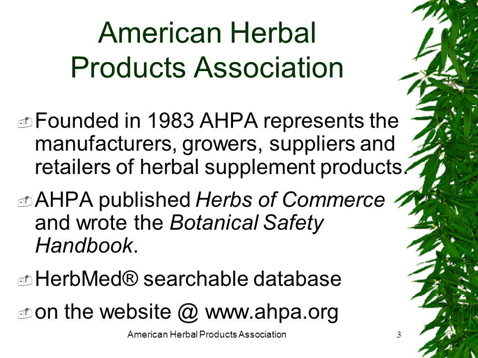 American Herbal Products Association3 Founded in 1983 AHPA represents the manufacturers, growers, suppliers and retailers of herbal supplement products.