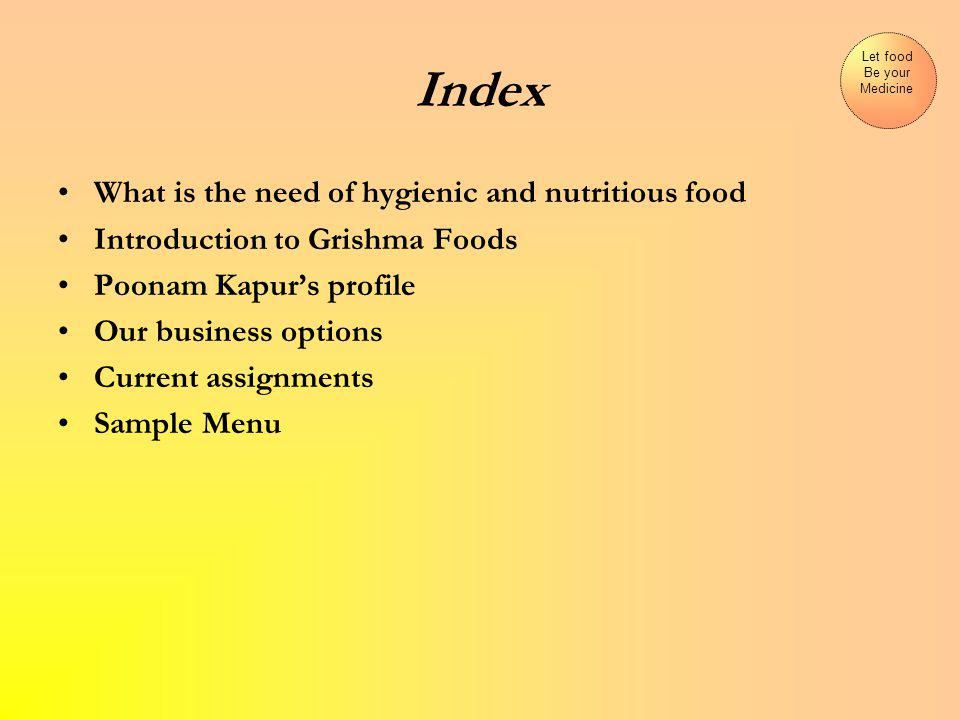 Index What is the need of hygienic and nutritious food Introduction to Grishma Foods Poonam Kapurs profile Our business options Current assignments Sample Menu Let food Be your Medicine
