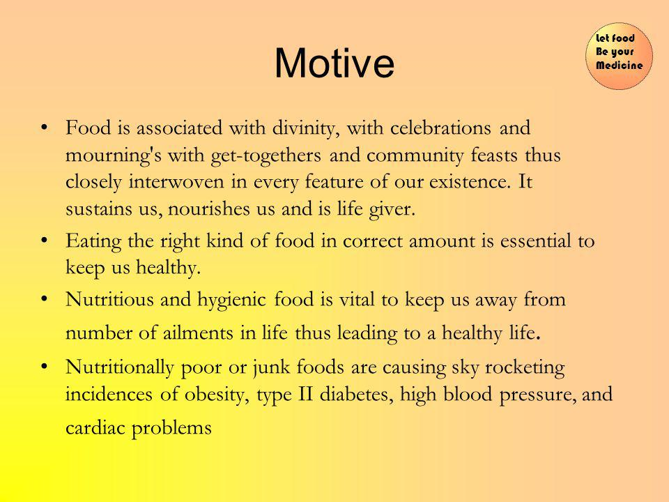 Motive Food is associated with divinity, with celebrations and mourning s with get-togethers and community feasts thus closely interwoven in every feature of our existence.