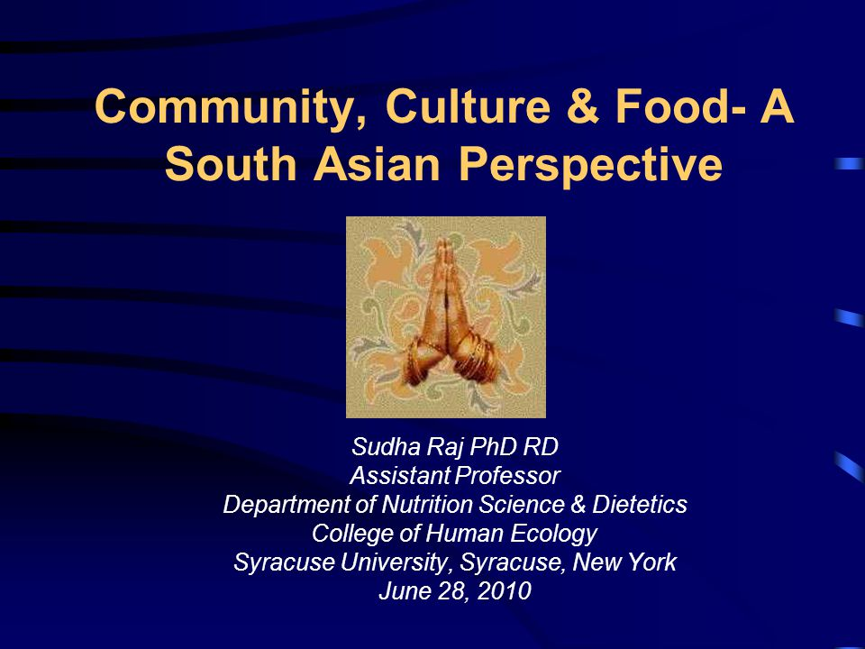 Community, Culture & Food- A South Asian Perspective Sudha Raj PhD RD Assistant Professor Department of Nutrition Science & Dietetics College of Human Ecology Syracuse University, Syracuse, New York June 28, 2010