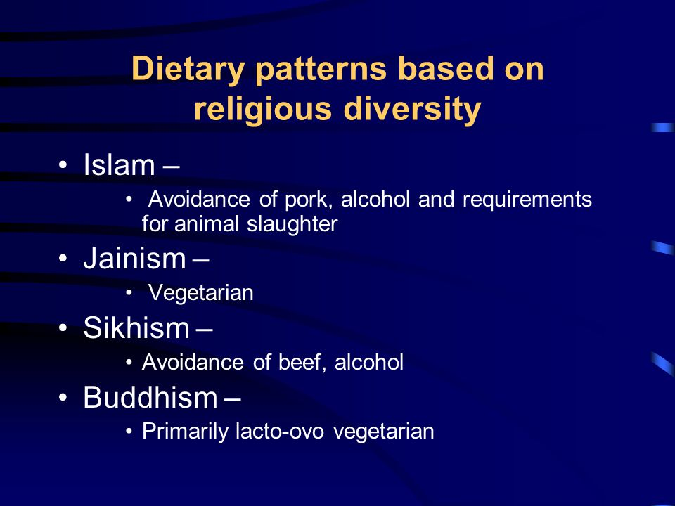 Dietary patterns based on religious diversity Islam – Avoidance of pork, alcohol and requirements for animal slaughter Jainism – Vegetarian Sikhism – Avoidance of beef, alcohol Buddhism – Primarily lacto-ovo vegetarian