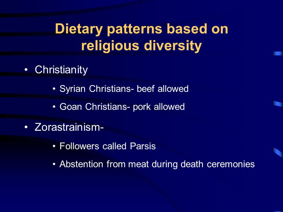 Dietary patterns based on religious diversity Christianity Syrian Christians- beef allowed Goan Christians- pork allowed Zorastrainism- Followers called Parsis Abstention from meat during death ceremonies
