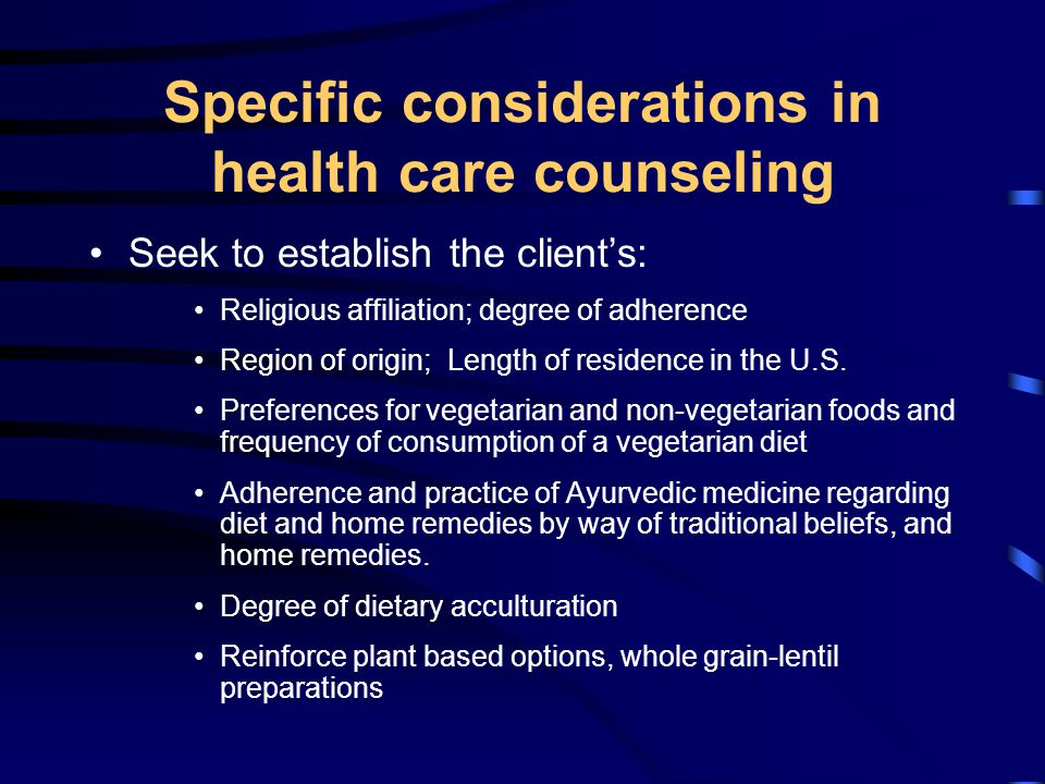 Specific considerations in health care counseling Seek to establish the clients: Religious affiliation; degree of adherence Region of origin; Length of residence in the U.S.