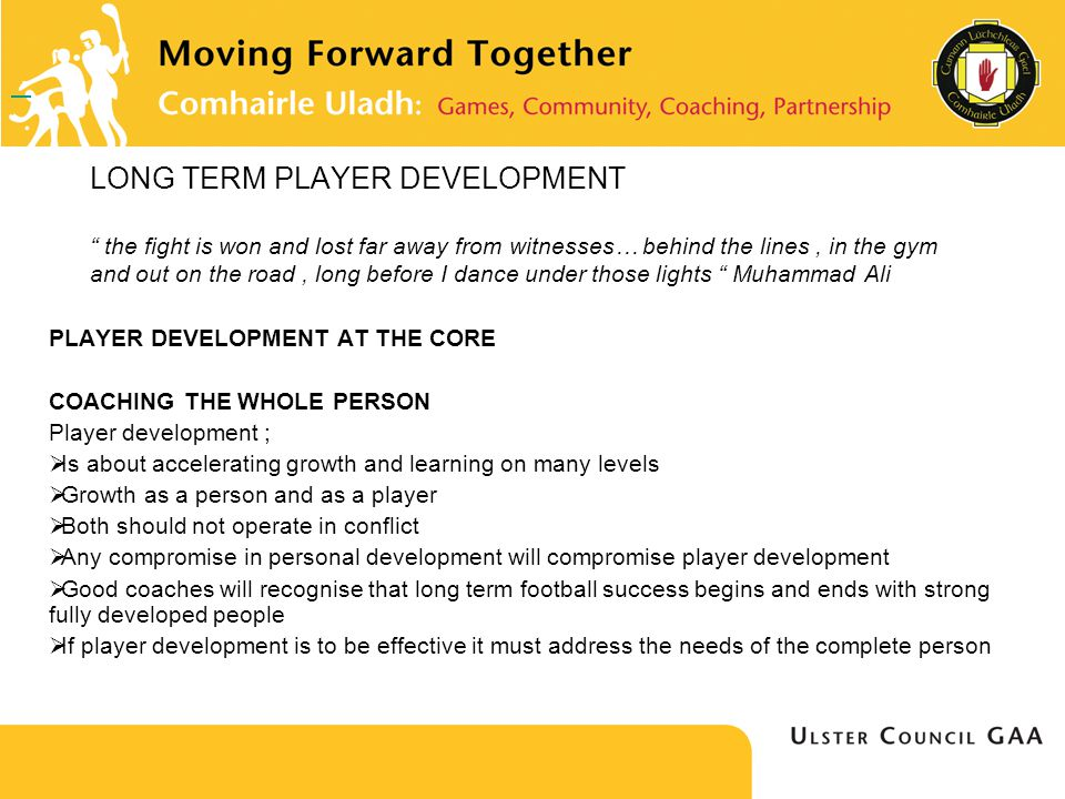 LONG TERM PLAYER DEVELOPMENT the fight is won and lost far away from witnesses… behind the lines, in the gym and out on the road, long before I dance under those lights Muhammad Ali PLAYER DEVELOPMENT AT THE CORE COACHING THE WHOLE PERSON Player development ; Is about accelerating growth and learning on many levels Growth as a person and as a player Both should not operate in conflict Any compromise in personal development will compromise player development Good coaches will recognise that long term football success begins and ends with strong fully developed people If player development is to be effective it must address the needs of the complete person