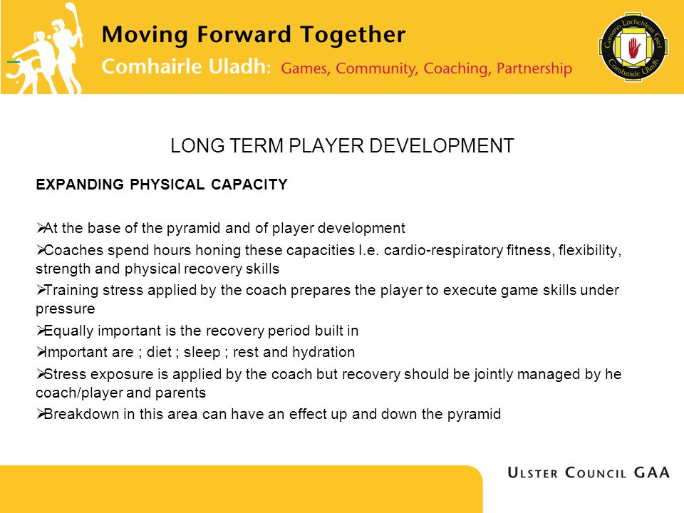 LONG TERM PLAYER DEVELOPMENT EXPANDING PHYSICAL CAPACITY At the base of the pyramid and of player development Coaches spend hours honing these capacities I.e.