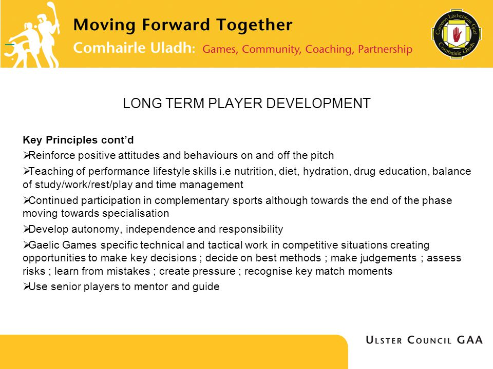 LONG TERM PLAYER DEVELOPMENT Key Principles contd Reinforce positive attitudes and behaviours on and off the pitch Teaching of performance lifestyle skills i.e nutrition, diet, hydration, drug education, balance of study/work/rest/play and time management Continued participation in complementary sports although towards the end of the phase moving towards specialisation Develop autonomy, independence and responsibility Gaelic Games specific technical and tactical work in competitive situations creating opportunities to make key decisions ; decide on best methods ; make judgements ; assess risks ; learn from mistakes ; create pressure ; recognise key match moments Use senior players to mentor and guide