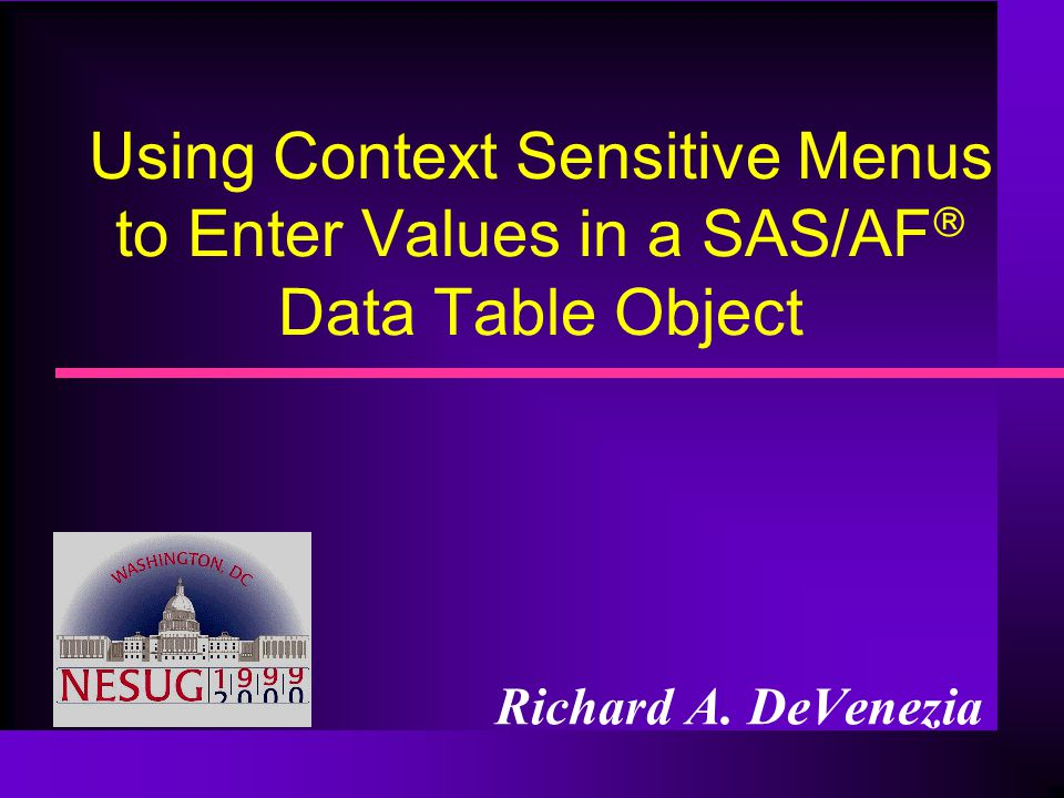 Using Context Sensitive Menus to Enter Values in a SAS/AF Data Table Object Richard A. DeVenezia