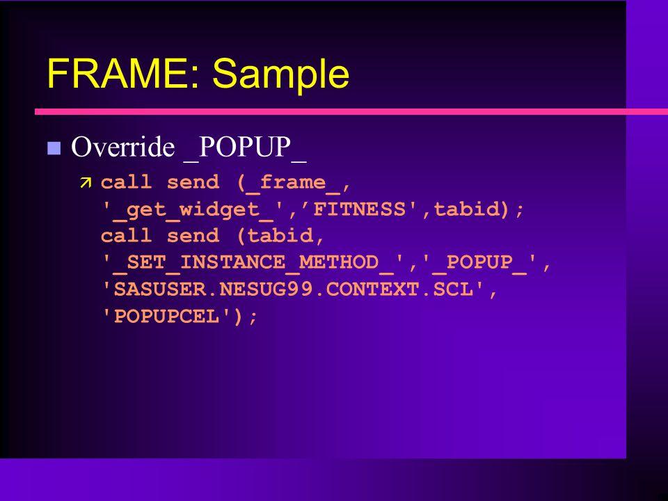 FRAME: Sample n Override _POPUP_ ä call send (_frame_, _get_widget_ ,FITNESS ,tabid); call send (tabid, _SET_INSTANCE_METHOD_ , _POPUP_ , SASUSER.NESUG99.CONTEXT.SCL , POPUPCEL );