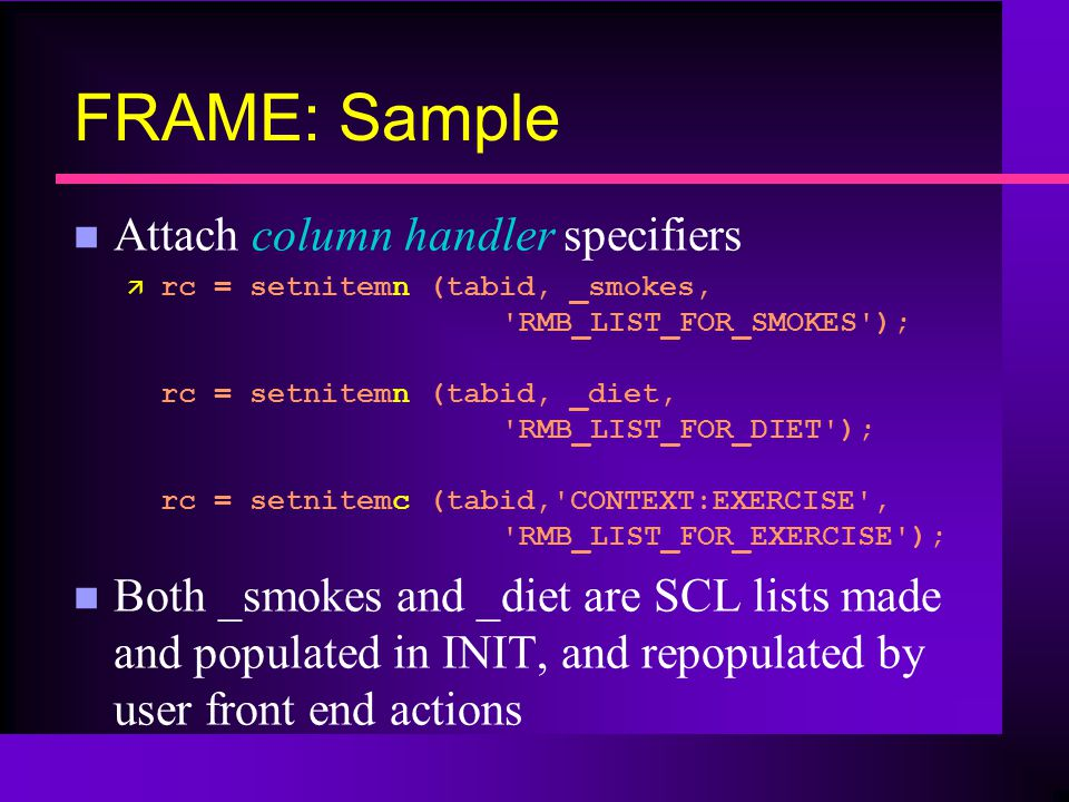 FRAME: Sample n Attach column handler specifiers ä rc = setnitemn (tabid, _smokes, RMB_LIST_FOR_SMOKES ); rc = setnitemn (tabid, _diet, RMB_LIST_FOR_DIET ); rc = setnitemc (tabid, CONTEXT:EXERCISE , RMB_LIST_FOR_EXERCISE ); n Both _smokes and _diet are SCL lists made and populated in INIT, and repopulated by user front end actions