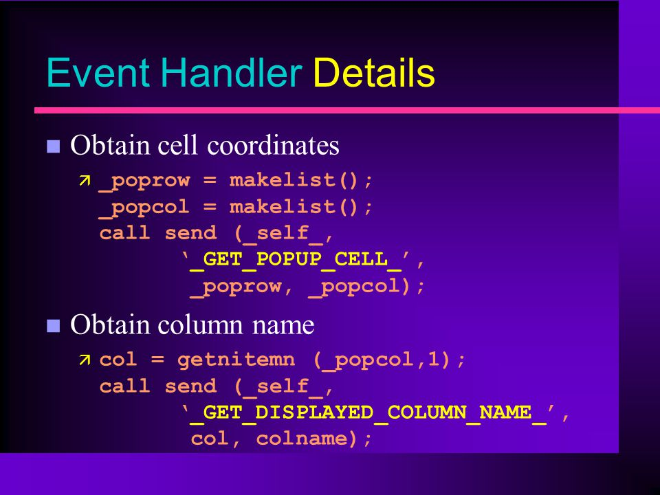 Event Handler Details n Obtain cell coordinates ä _poprow = makelist(); _popcol = makelist(); call send (_self_,_GET_POPUP_CELL_, _poprow, _popcol); n Obtain column name ä col = getnitemn (_popcol,1); call send (_self_,_GET_DISPLAYED_COLUMN_NAME_, col, colname);