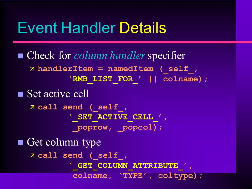 Event Handler Details n Check for column handler specifier ä handlerItem = namedItem (_self_,RMB_LIST_FOR_ || colname); n Set active cell ä call send (_self_,_SET_ACTIVE_CELL_, _poprow, _popcol); n Get column type ä call send (_self_,_GET_COLUMN_ATTRIBUTE_, colname, TYPE, coltype);