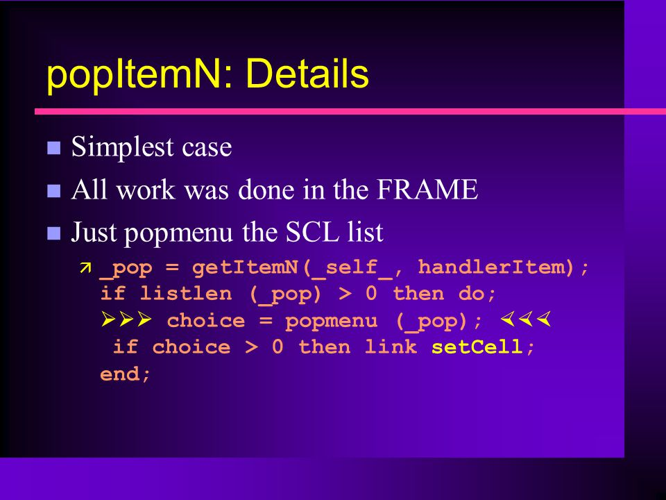 popItemN: Details n Simplest case n All work was done in the FRAME n Just popmenu the SCL list ä _pop = getItemN(_self_, handlerItem); if listlen (_pop) > 0 then do; choice = popmenu (_pop); if choice > 0 then link setCell; end;