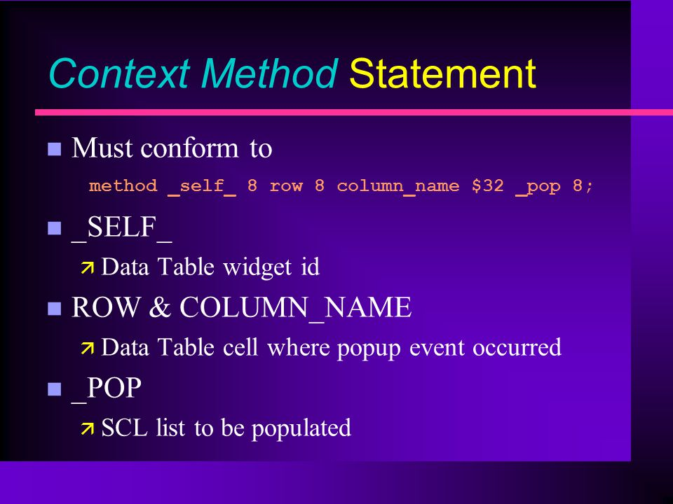 Context Method Statement Must conform to method _self_ 8 row 8 column_name $32 _pop 8; n _SELF_ ä Data Table widget id n ROW & COLUMN_NAME ä Data Table cell where popup event occurred n _POP ä SCL list to be populated