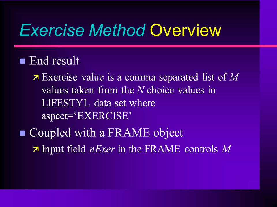 Exercise Method Overview n End result ä Exercise value is a comma separated list of M values taken from the N choice values in LIFESTYL data set where aspect=EXERCISE n Coupled with a FRAME object ä Input field nExer in the FRAME controls M
