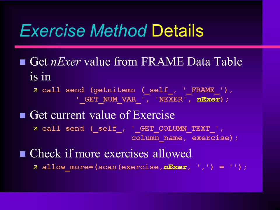 Exercise Method Details n Get nExer value from FRAME Data Table is in ä call send (getnitemn (_self_, _FRAME_ ), _GET_NUM_VAR_ , NEXER , nExer); n Get current value of Exercise ä call send (_self_, _GET_COLUMN_TEXT_ , column_name, exercise); n Check if more exercises allowed ä allow_more=(scan(exercise,nExer, , ) = );
