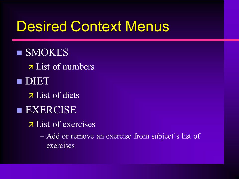 Desired Context Menus n SMOKES ä List of numbers n DIET ä List of diets n EXERCISE ä List of exercises –Add or remove an exercise from subjects list of exercises