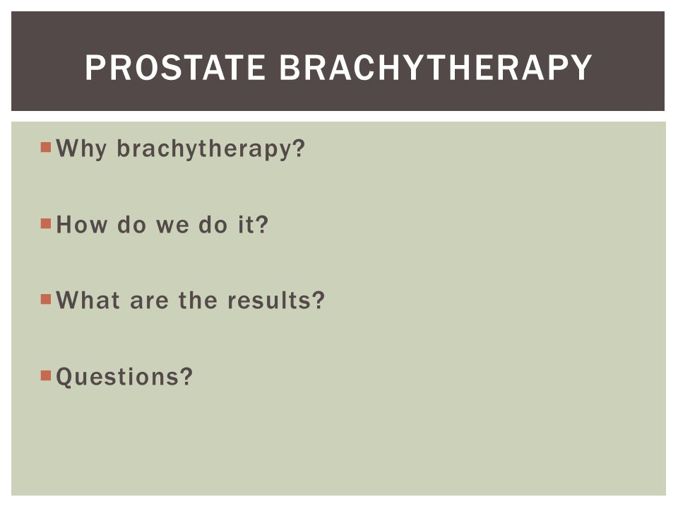 Radioactive source inserted into tumour Can safely deliver higher radiation dose to tumour Lower radiation dose to bowel and bladder Improves local control of tumour and reduces toxicity of treatment Fewer treatments than external beam radiotherapy Shorter treatment time WHY BRACHYTHERAPY?