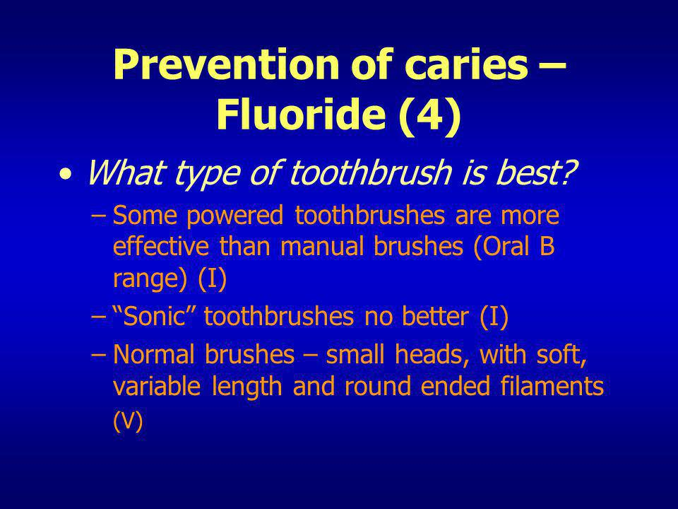 Prevention of caries – Fluoride (4) What type of toothbrush is best? –Some powered toothbrushes are more effective than manual brushes (Oral B range)