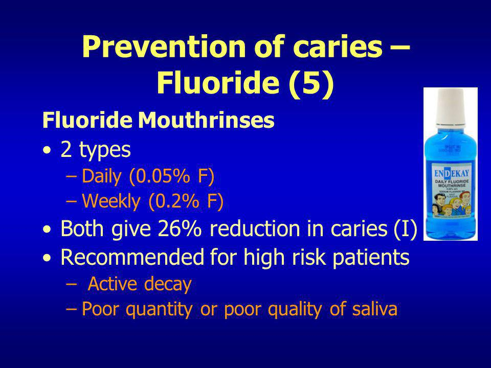 Prevention of caries – Fluoride (5) Fluoride Mouthrinses 2 types –Daily (0.05% F) –Weekly (0.2% F) Both give 26% reduction in caries (I) Recommended f