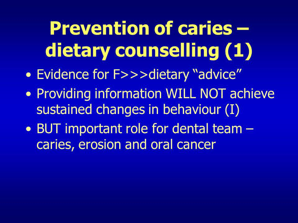 Prevention of caries – dietary counselling (1) Evidence for F>>>dietary advice Providing information WILL NOT achieve sustained changes in behaviour (