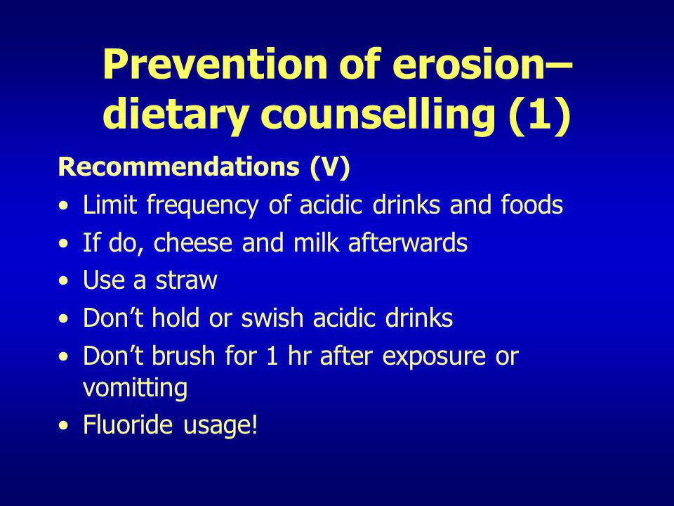Prevention of erosion– dietary counselling (1) Recommendations (V) Limit frequency of acidic drinks and foods If do, cheese and milk afterwards Use a