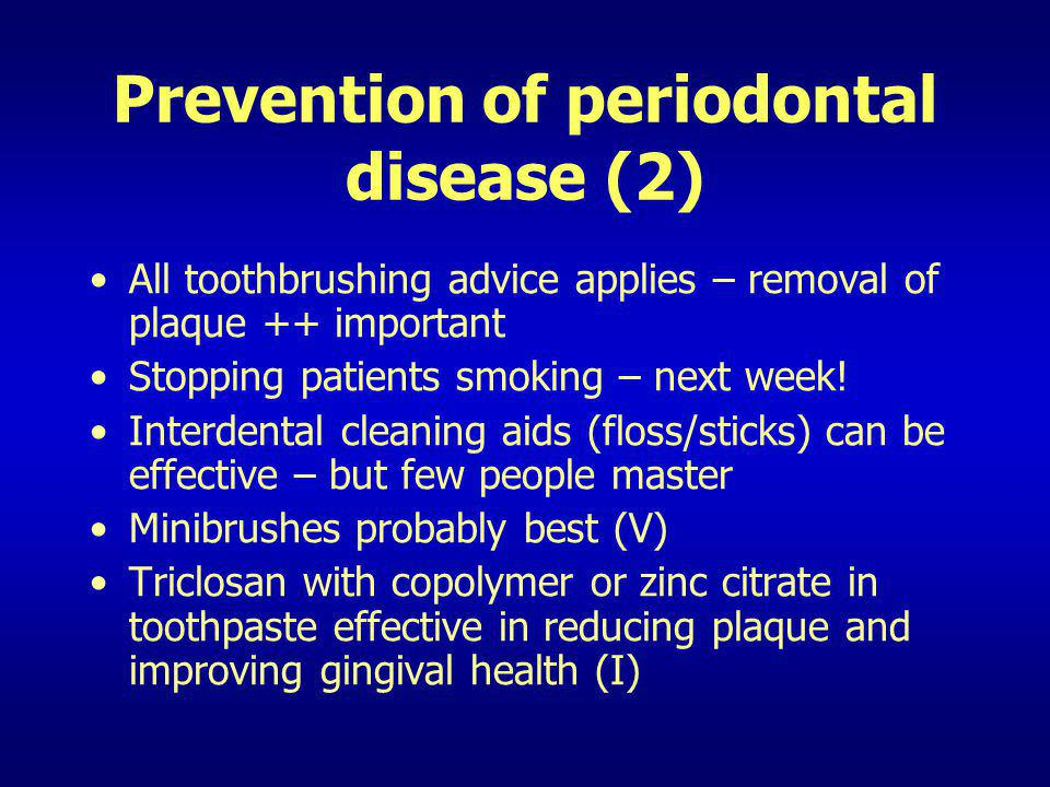 Prevention of periodontal disease (2) All toothbrushing advice applies – removal of plaque ++ important Stopping patients smoking – next week! Interde