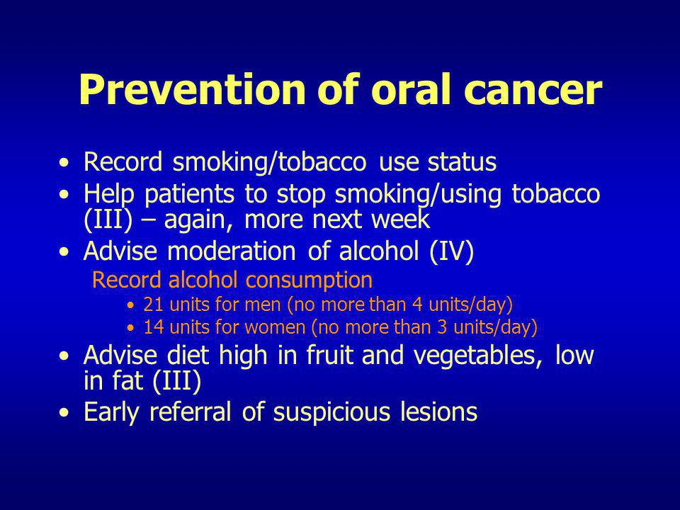 Prevention of oral cancer Record smoking/tobacco use status Help patients to stop smoking/using tobacco (III) – again, more next week Advise moderatio