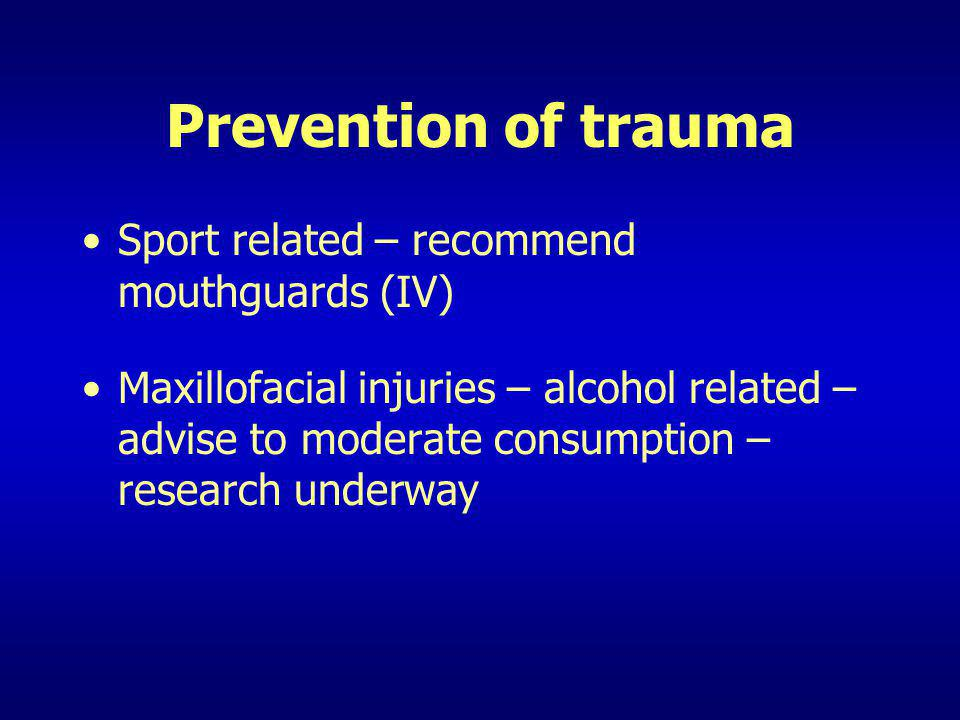 Prevention of trauma Sport related – recommend mouthguards (IV) Maxillofacial injuries – alcohol related – advise to moderate consumption – research u