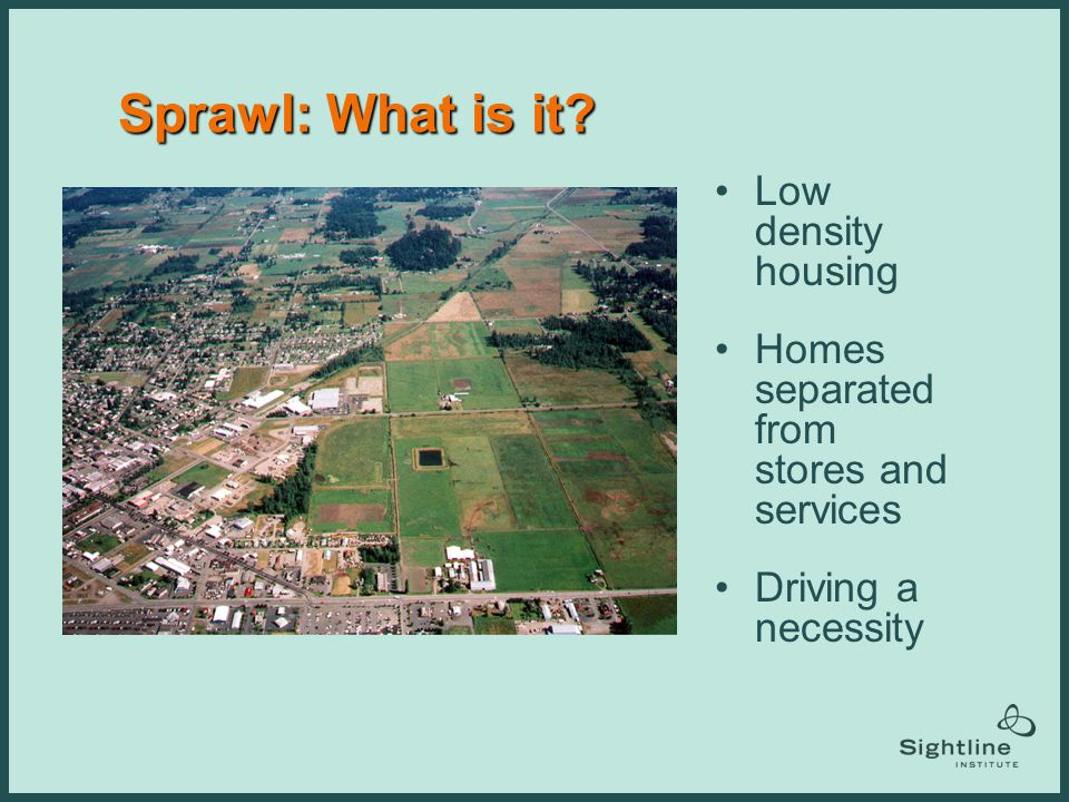 Sprawl: What is it? Low density housing Homes separated from stores and services Driving a necessity