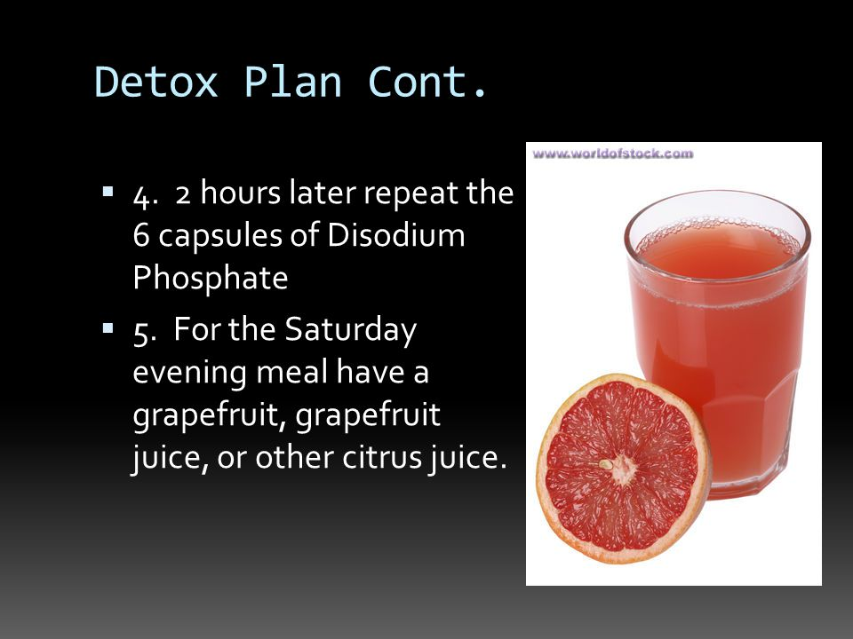 Detox Plan Cont. 4. 2 hours later repeat the 6 capsules of Disodium Phosphate 5.