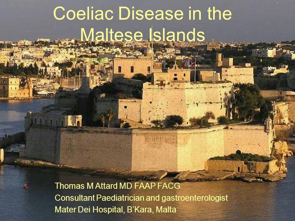 Coeliac Disease in the Maltese Islands Thomas M Attard MD FAAP FACG Consultant Paediatrician and gastroenterologist Mater Dei Hospital, BKara, Malta