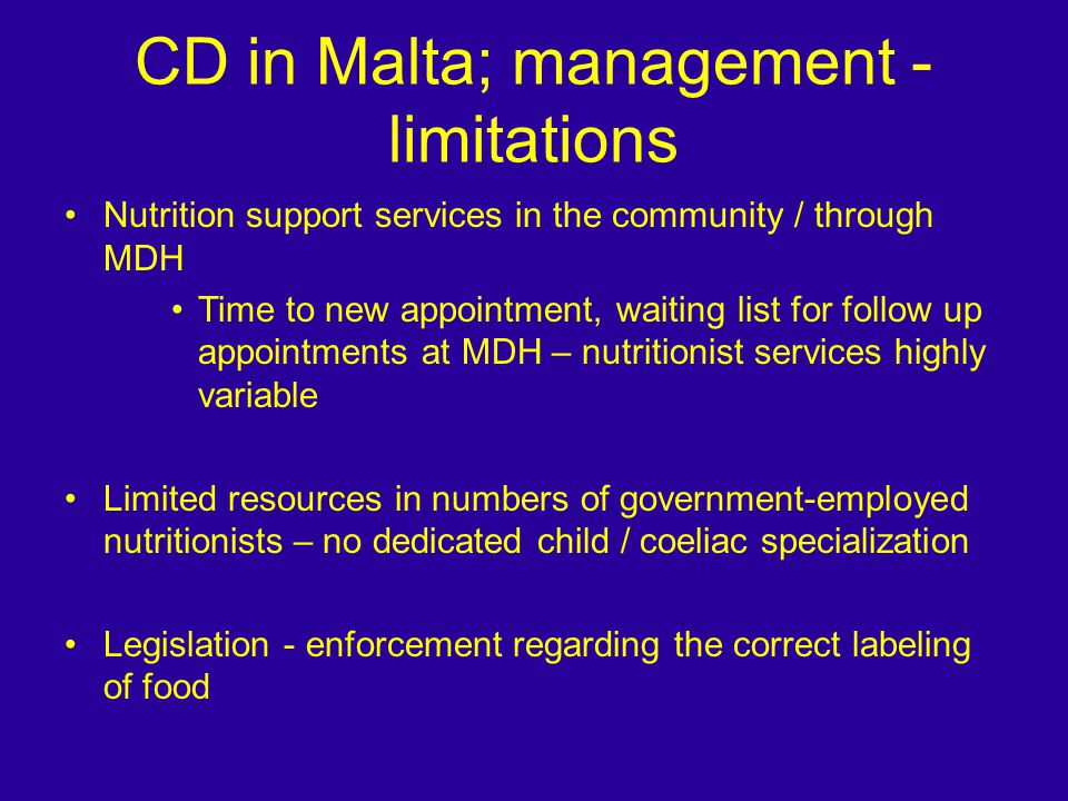 CD in Malta; management - limitations Nutrition support services in the community / through MDH Time to new appointment, waiting list for follow up appointments at MDH – nutritionist services highly variable Limited resources in numbers of government-employed nutritionists – no dedicated child / coeliac specialization Legislation - enforcement regarding the correct labeling of food