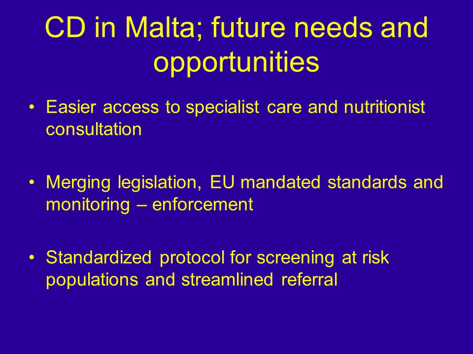 CD in Malta; future needs and opportunities Easier access to specialist care and nutritionist consultation Merging legislation, EU mandated standards and monitoring – enforcement Standardized protocol for screening at risk populations and streamlined referral