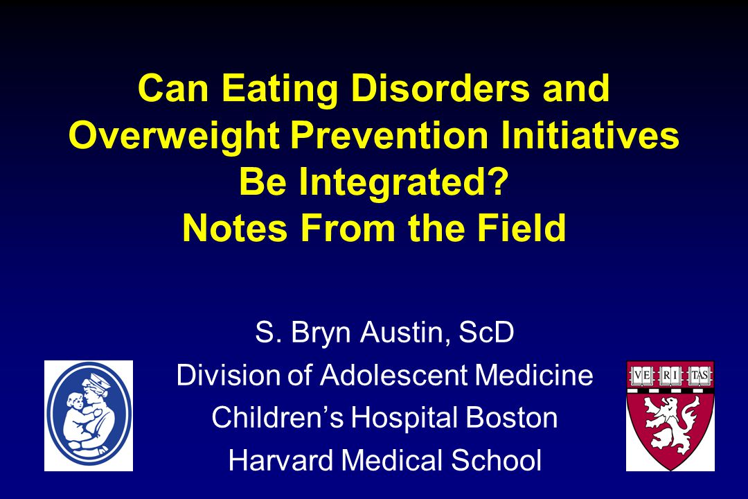 Can Eating Disorders and Overweight Prevention Initiatives Be Integrated? Notes From the Field S. Bryn Austin, ScD Division of Adolescent Medicine Chi